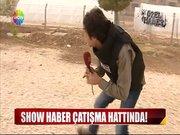 Show Haber çatışma hattında!