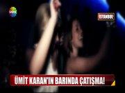 Ümit Karan'ın barında çatışma!