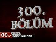 Öteki Gündem / 300. Bölüm Özel - 00.30